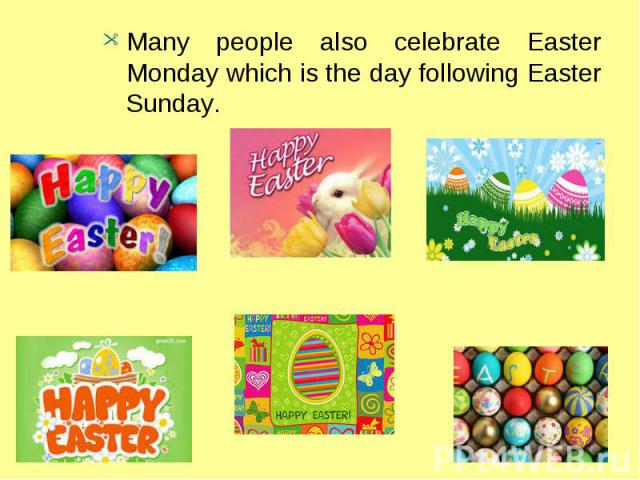 Many people also celebrate Easter Monday which is the day following Easter Sunday.