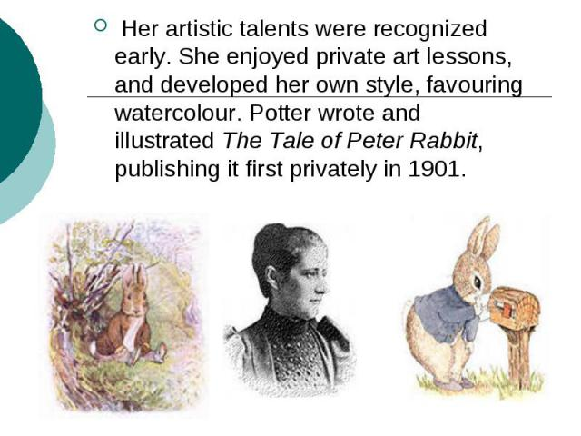 Her artistic talents were recognized early. She enjoyed private art lessons, and developed her own style, favouring watercolour. Potter wrote and illustratedThe Tale of Peter Rabbit, publishing it first privately in 1901.