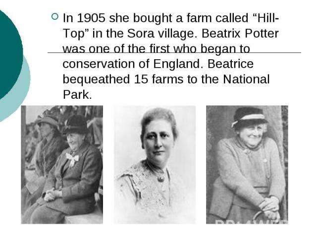 """In 1905 she bought a farm called """"Hill-Top"""" in the Sora village. Beatrix Potter was one of the first who began to conservation of England. Beatrice bequeathed 15 farms to the National Park."""