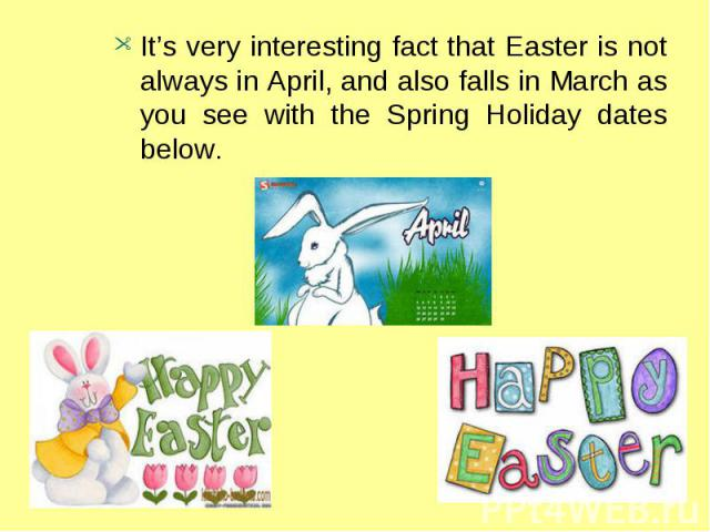 It's very interesting fact that Easter is not always in April, and also falls in March as you see with the Spring Holiday dates below.