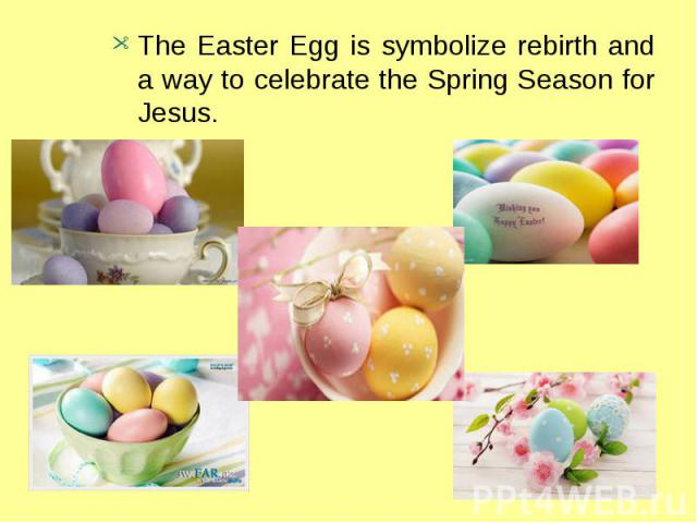 The Easter Egg is symbolize rebirth and a way to celebrate the Spring Season for Jesus.