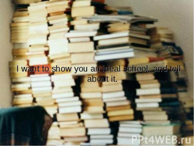I want to show you an ideal school, and tell about it.