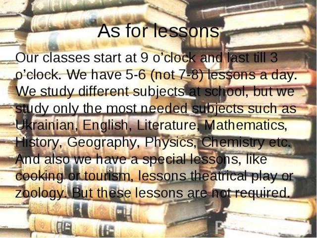 Our classes start at 9 o'clock and last till 3 o'clock. We have 5-6 (not 7-8) lessons a day. We study different subjects at school, but we study only the most needed subjects such as Ukrainian, English, Literature, Mathematics, History, Geography, P…