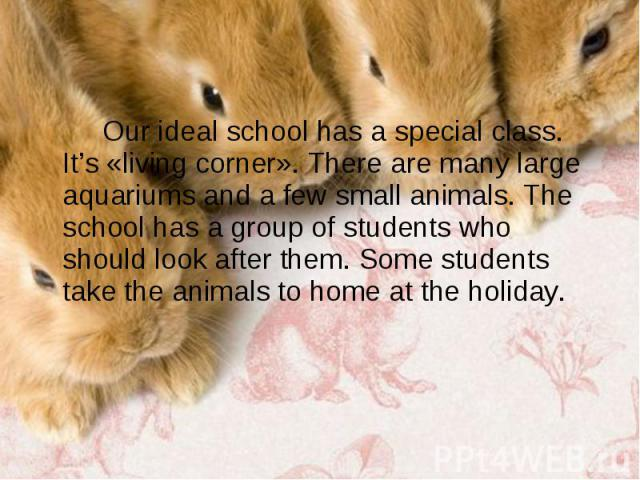 Our ideal school has a special class. It's «living corner». There are many large aquariums and a few small animals. The school has a group of students who should look after them. Some students take the animals to home at the holiday. Our ideal schoo…