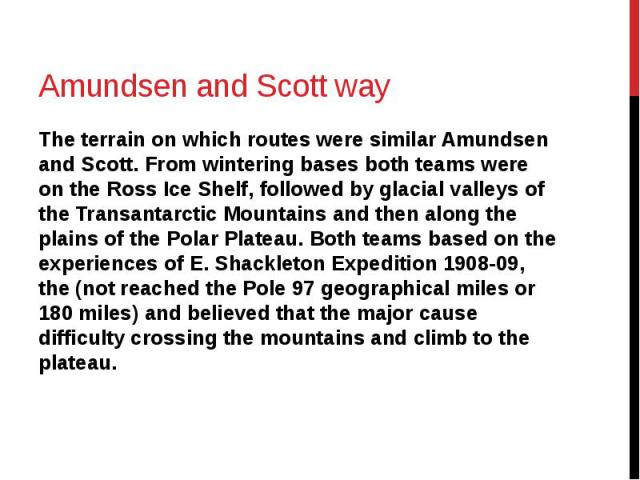 Amundsen and Scott way The terrain on which routes were similar Amundsen and Scott. From wintering bases both teams were on the Ross Ice Shelf, followed by glacial valleys of the Transantarctic Mountains and then along the plains of the Polar Platea…
