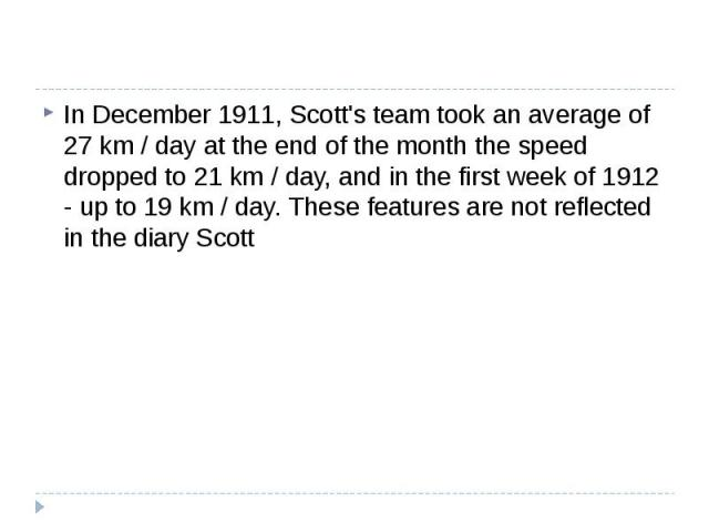 In December 1911, Scott's team took an average of 27 km / day at the end of the month the speed dropped to 21 km / day, and in the first week of 1912 - up to 19 km / day. These features are not reflected in the diary Scott