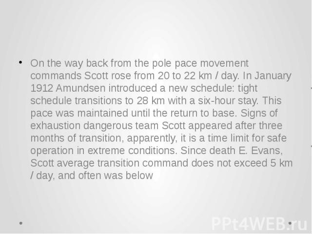 On the way back from the pole pace movement commands Scott rose from 20 to 22 km / day. In January 1912 Amundsen introduced a new schedule: tight schedule transitions to 28 km with a six-hour stay. This pace was maintained until the return to base. …