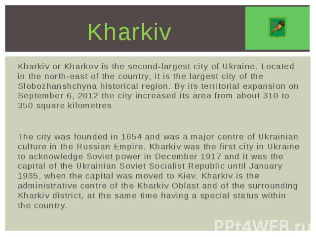 Kharkiv Kharkiv or Kharkov is the second-largest city of Ukraine. Located in the north-east of the country, it is the largest city of the Slobozhanshchyna historical region. By its territorial expansion on September 6, 2012 the city increased its ar…