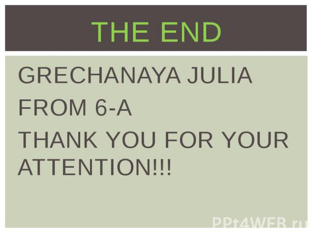 THE END GRECHANAYA JULIA FROM 6-A THANK YOU FOR YOUR ATTENTION!!!