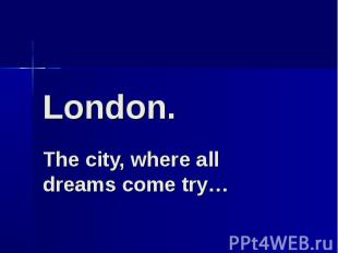 London. The city, where all dreams come try…