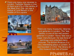 There are many museums, libraries and galleries in London. The Tate Gallery is o