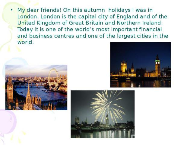 My dear friends! On this autumn holidays I was in London. London is the capital city of England and of the United Kingdom of Great Britain and Northern Ireland. Today it is one of the world's most important financial and business centres and one of …