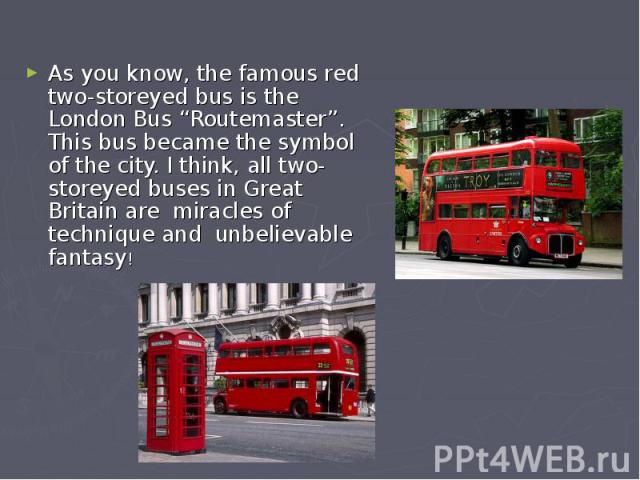 "As you know, the famous red two-storeyed bus is the London Bus ""Routemaster"". This bus became the symbol of the city. I think, all two-storeyed buses in Great Britain are miracles of technique and unbelievable fantasy!"