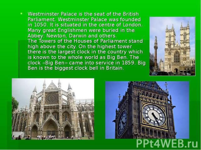 Westminster Palace is the seat of the British Parliament. Westminster Palace was founded in 1050. It is situated in the centre of London. Many great Englishmen were buried in the Abbey: Newton, Darwin and others. The Towers of the Houses of Parliame…