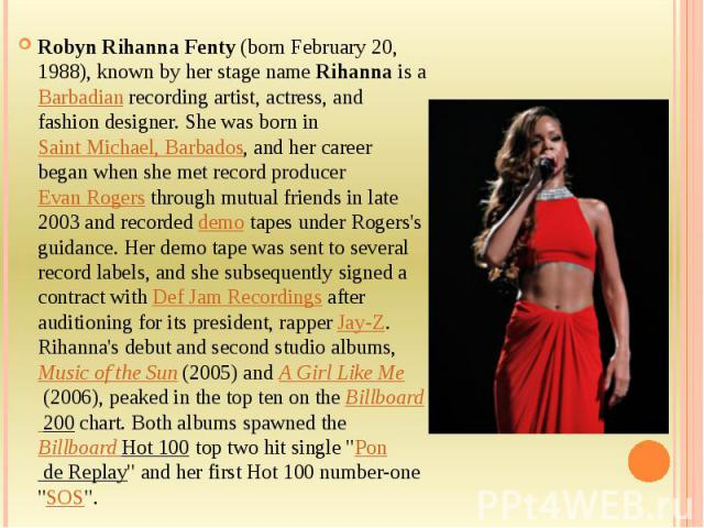 Robyn Rihanna Fenty(born February 20, 1988), known by her stage nameRihanna is a Barbadianrecording artist, actress, and fashion designer. She was born inSaint Michael, Barbados, and her career began when she met record produ…