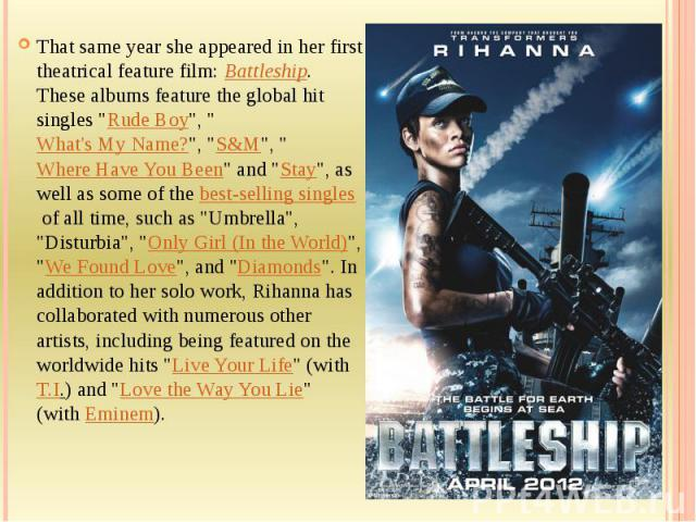 """That same year she appeared in her first theatrical feature film:Battleship. These albums feature the global hit singles """"Rude Boy"""", """"What's My Name?"""", """"S&M"""", """"Where Have You Been"""" and """"Stay&quo…"""
