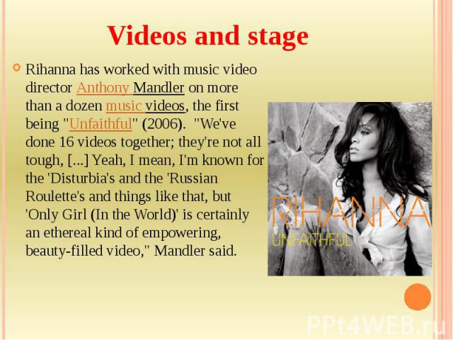 """Videos and stage Rihanna has worked with music video directorAnthony Mandleron more than a dozen music videos, the first being """"Unfaithful"""" (2006). """"We've done 16 videos together; they're not all tough, [...] Yeah, I…"""