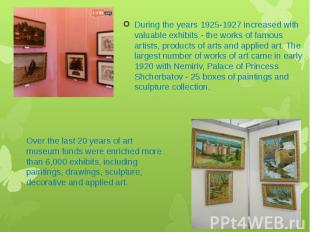 During the years 1925-1927 increased with valuable exhibits - the works of famou