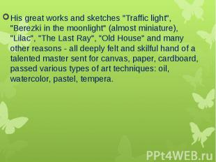 """His great works and sketches """"Traffic light"""", """"Berezki in the moo"""