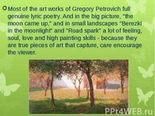 Most of the art works of Gregory Petrovich full genuine lyric poetry. And in the