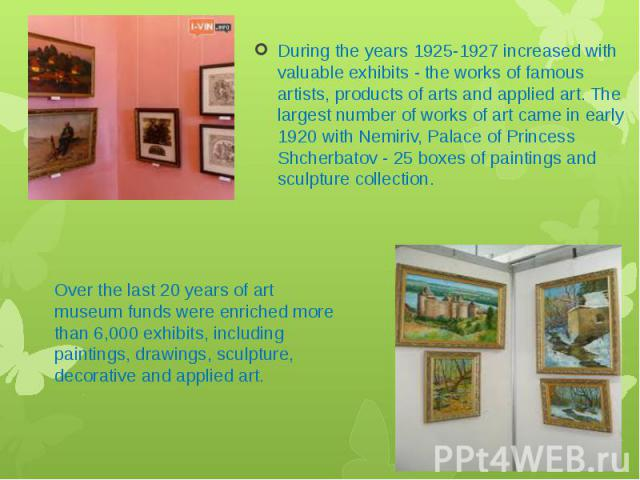 During the years 1925-1927 increased with valuable exhibits - the works of famous artists, products of arts and applied art. The largest number of works of art came in early 1920 with Nemiriv, Palace of Princess Shcherbatov - 25 boxes of paintings a…