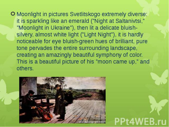 """Moonlight in pictures Svetlitskogo extremely diverse: it is sparkling like an emerald (""""Night at Saltanivtsi,"""" """"Moonlight in Ukraine""""), then lit a delicate bluish-silvery, almost white light (""""Light Night""""), it is hardl…"""