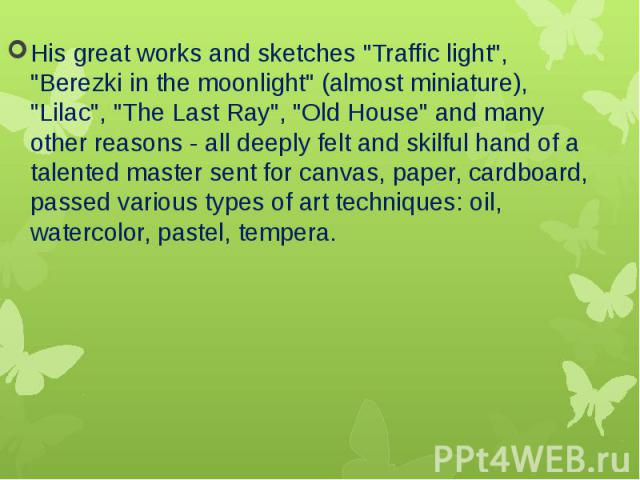 """His great works and sketches """"Traffic light"""", """"Berezki in the moonlight"""" (almost miniature), """"Lilac"""", """"The Last Ray"""", """"Old House"""" and many other reasons - all deeply felt and skilful hand of a talent…"""