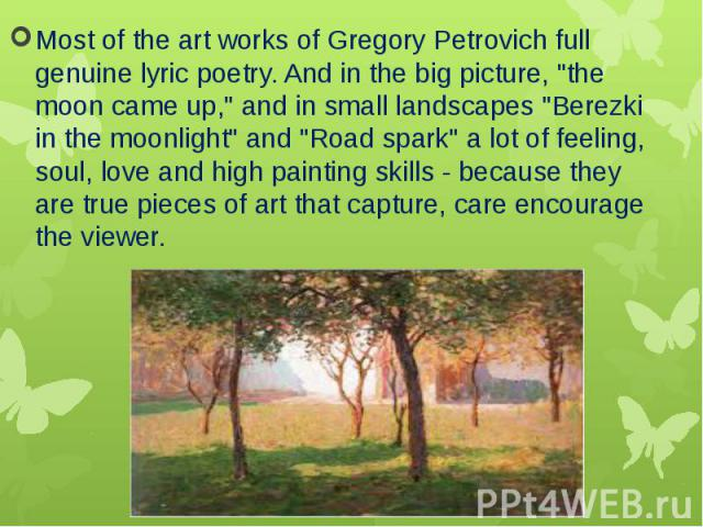 """Most of the art works of Gregory Petrovich full genuine lyric poetry. And in the big picture, """"the moon came up,"""" and in small landscapes """"Berezki in the moonlight"""" and """"Road spark"""" a lot of feeling, soul, love and high…"""