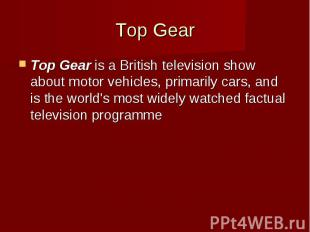 Top Gear Top Gearis a British television show about motor vehicles, primar