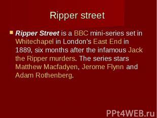 Ripper street Ripper Streetis aBBCmini-series set inWhit
