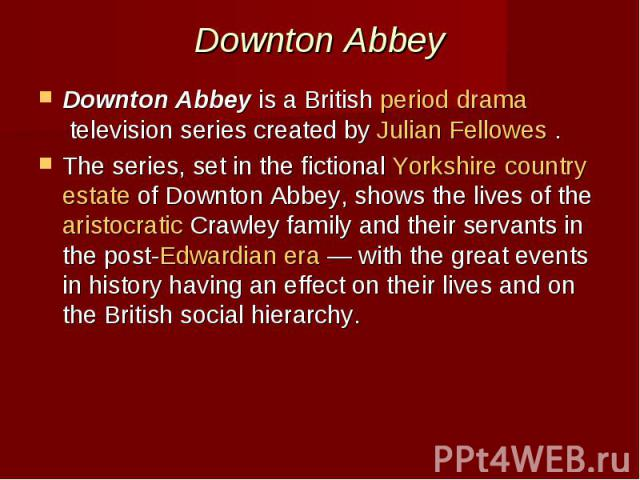 Downton Abbey Downton Abbeyis a Britishperiod dramatelevision series created byJulian Fellowes. The series, set in the fictionalYorkshirecountry estateof Downton Abbey, shows the lives of thearis…