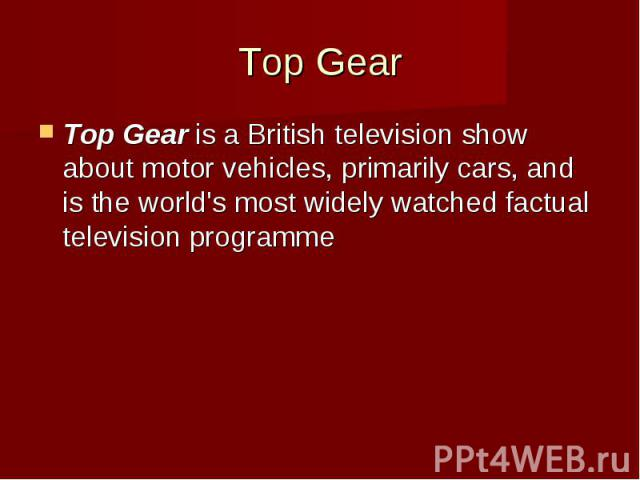Top Gear Top Gearis a British television show about motor vehicles, primarily cars, and is the world's most widely watched factual television programme