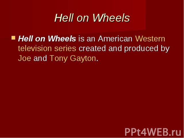 Hell on Wheels Hell on Wheelsis an AmericanWesterntelevision seriescreated and produced byJoe andTony Gayton.