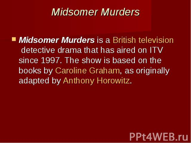 Midsomer Murders Midsomer Murdersis aBritish televisiondetective dramathat has aired on ITV since 1997. The show is based on the books byCaroline Graham, as originally adapted by Anthony Horowitz.