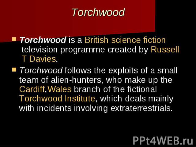 Torchwood Torchwoodis aBritish science fictiontelevision programme created byRussell T Davies. Torchwoodfollows the exploits of a small team of alien-hunters, who make up theCardiff,Walesbranch of the …