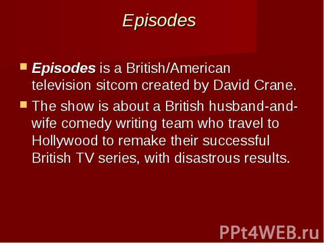 Episodes Episodesis a British/American televisionsitcomcreated byDavid Crane. The show is about a British husband-and-wife comedy writing team who travel to Hollywoodto remake their successful British TV series, w…