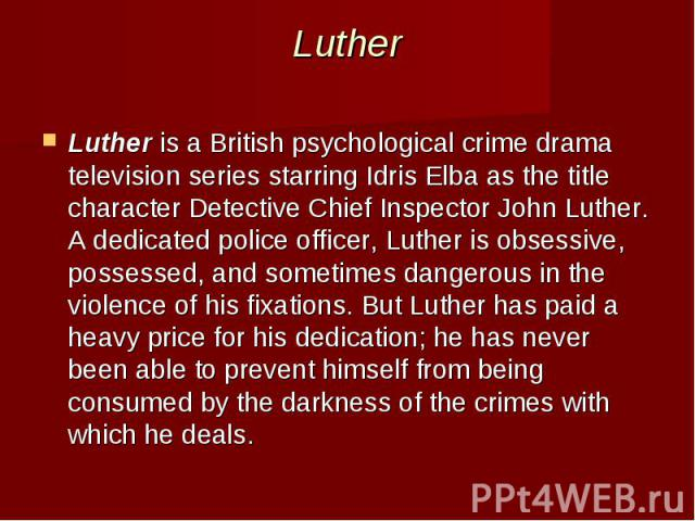 Luther Lutheris aBritishpsychological crime drama television series starringIdris Elbaas the title characterDetective Chief InspectorJohn Luther. A dedicated police officer, Luther is obsessive, possessed, a…