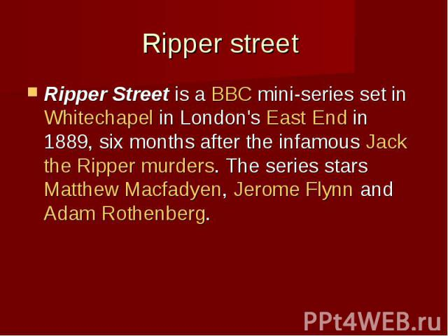 Ripper street Ripper Streetis aBBCmini-series set inWhitechapelin London'sEast Endin 1889, six months after the infamousJack the Rippermurders. The series starsMatthew Macfadyen,Jerom…