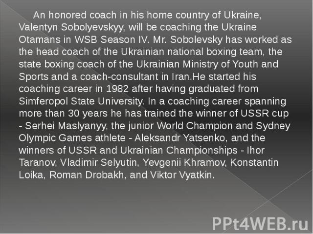 An honored coach in his home country of Ukraine, Valentyn Sobolyevskyy, will be coaching the Ukraine Otamans in WSB Season IV. Mr. Sobolevsky has worked as the head coach of the Ukrainian national boxing team, the state boxing coach of the Ukrainian…
