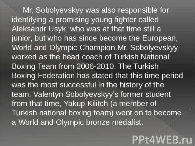 Mr. Sobolyevskyy was also responsible for identifying a promising young fighter called Aleksandr Usyk, who was at that time still a junior, but who has since become the European, World and Olympic Champion.Mr. Sobolyevskyy worked as the head coach o…