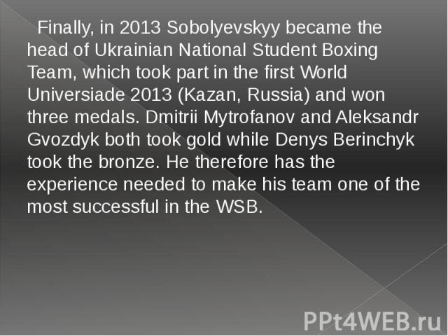 Finally, in 2013 Sobolyevskyy became the head of Ukrainian National Student Boxing Team, which took part in the first World Universiade 2013 (Kazan, Russia) and won three medals. Dmitrii Mytrofanov and Aleksandr Gvozdyk both took gold while Denys Be…