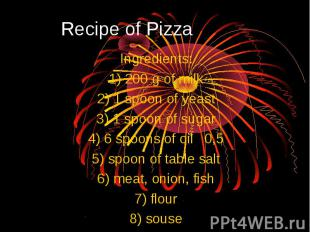 Recipe of Pizza Ingredients: 1) 200 g of milk 2) 1 spoon of yeast 3) 1 spoon of
