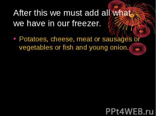 After this we must add all what we have in our freezer. Potatoes, cheese, meat o