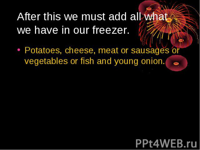 After this we must add all what we have in our freezer. Potatoes, cheese, meat or sausages or vegetables or fish and young onion.