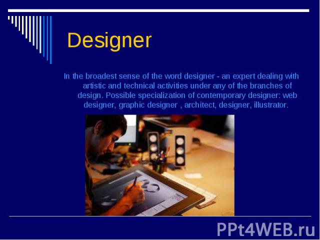 Designer In the broadest sense of the word designer - an expert dealing with artistic and technical activities under any of the branches of design. Possible specialization of contemporary designer: web designer, graphic designer , archit…