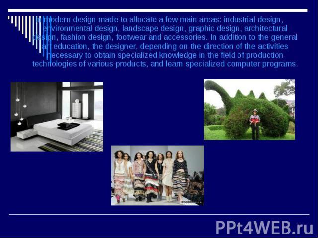 In modern design made to allocate a few main areas: industrial design, environmental design, landscape design, graphic design, architectural design, fashion design, footwear and accessories. In addition to the general art education, the designer, de…