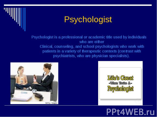 Psychologist Psychologist is a professional or academic title used by individuals who are either Clinical, counseling, and school psychologists who work with patients in a variety of therapeutic contexts (contrast with psychiatrists, who are physici…