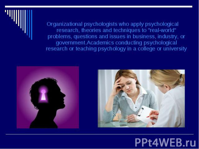 """Organizational psychologists who apply psychological research, theories and techniques to """"real-world"""" problems, questions and issues in business, industry, or government.Academics conducting psychological research or teaching psychology i…"""