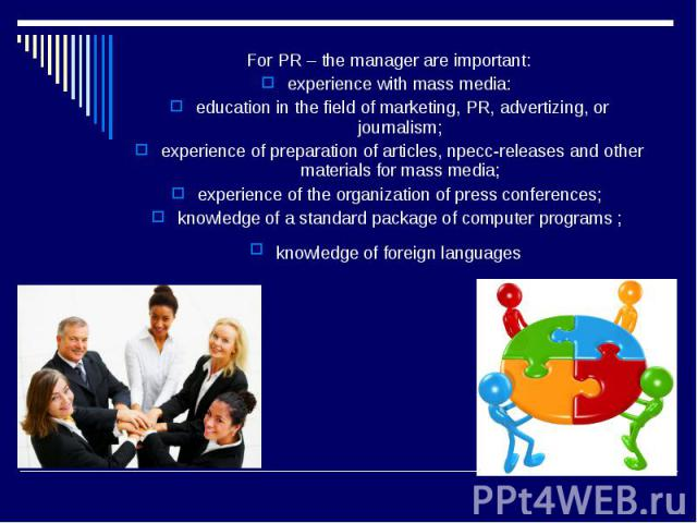 For PR – the manager are important: For PR – the manager are important: experience with mass media: education in the field of marketing, PR, advertizing, or journalism; experience of preparation of articles, npecc-releases and other materials for ma…