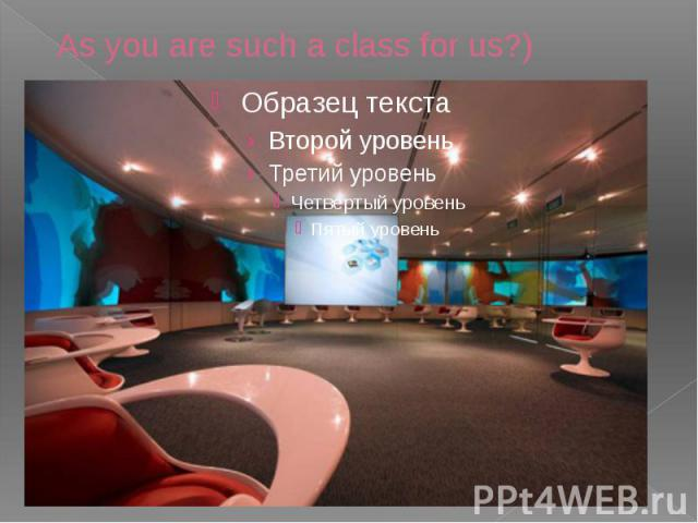 As you are such a class for us?)
